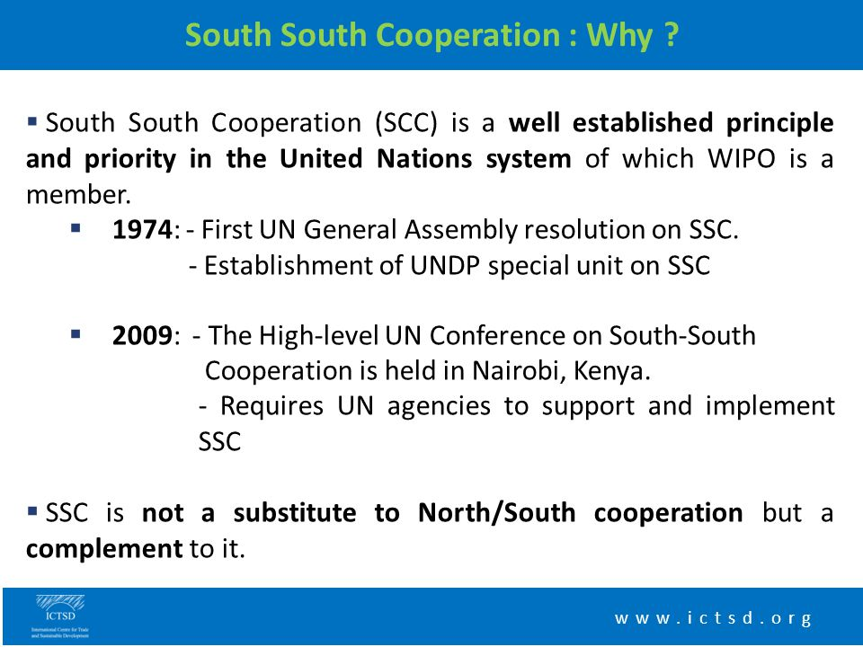 South South Cooperation : Why ? www.ictsd.org  South South Cooperation (SCC) is a well established principle and priority in the United Nations syste