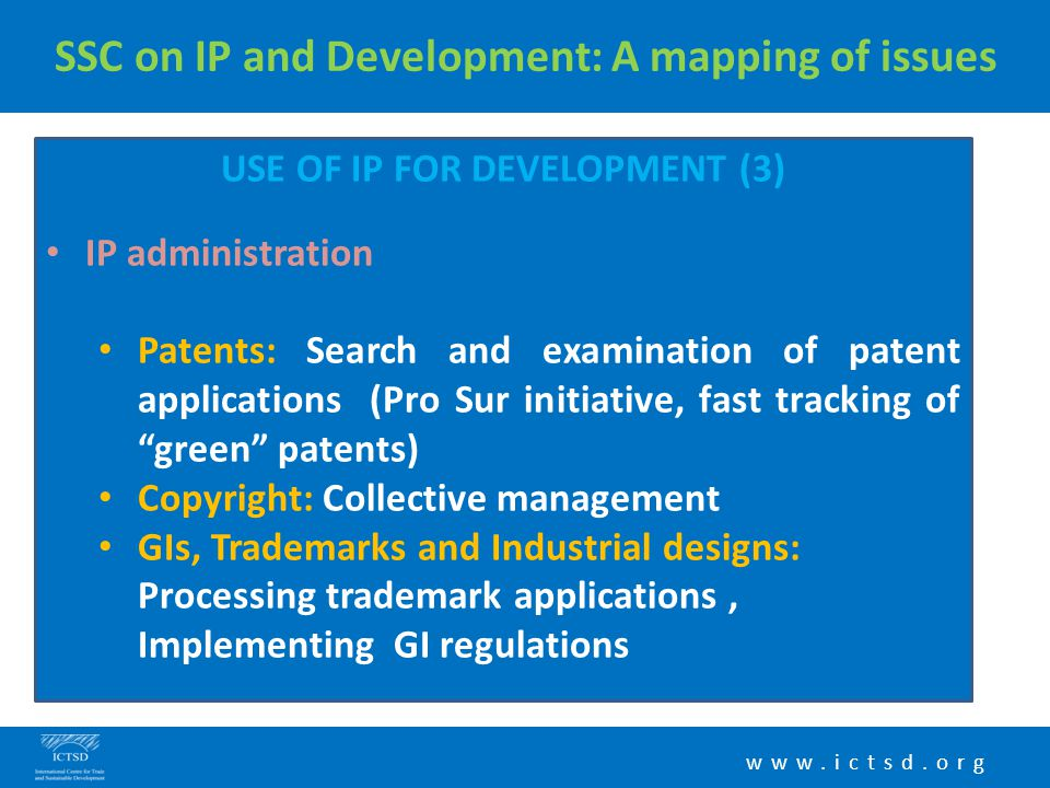 www.ictsd.org SSC on IP and Development: A mapping of issues USE OF IP FOR DEVELOPMENT (3) IP administration Patents: Search and examination of patent