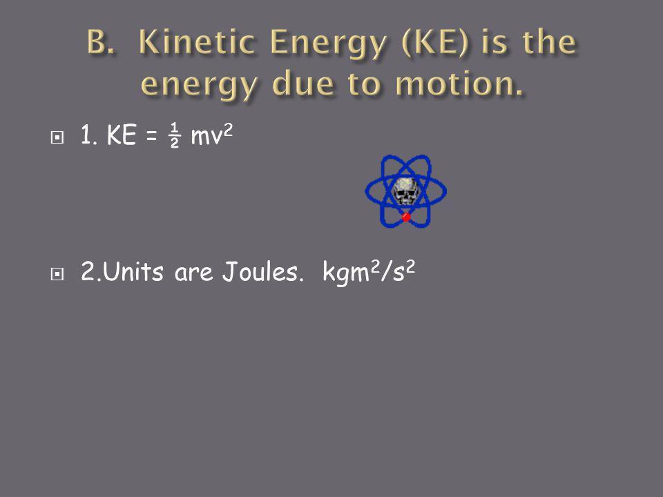  1. KE = ½ mv 2  2.Units are Joules. kgm 2 /s 2