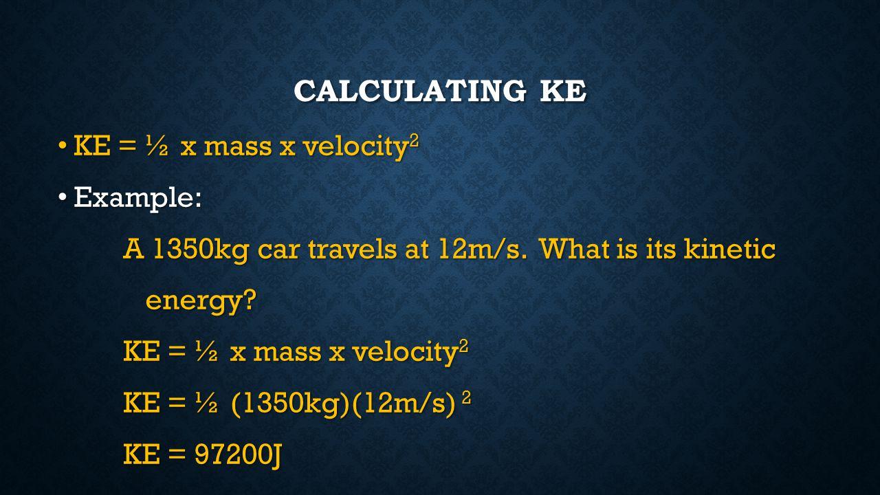CALCULATING KE KE = ½ x mass x velocity 2 KE = ½ x mass x velocity 2 Example: Example: A 1350kg car travels at 12m/s. What is its kinetic energy? ener