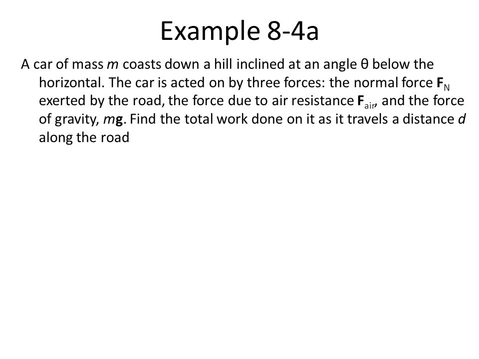 Example 8-4a A car of mass m coasts down a hill inclined at an angle θ below the horizontal. The car is acted on by three forces: the normal force F N