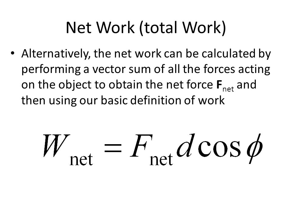 Net Work (total Work) Alternatively, the net work can be calculated by performing a vector sum of all the forces acting on the object to obtain the ne