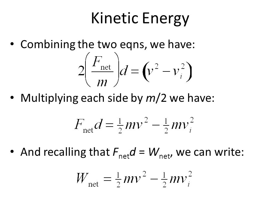Kinetic Energy Combining the two eqns, we have: Multiplying each side by m/2 we have: And recalling that F net d = W net, we can write: