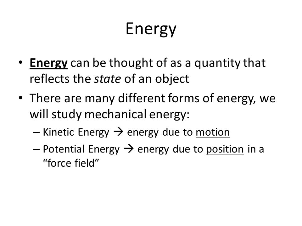 Energy Energy can be thought of as a quantity that reflects the state of an object There are many different forms of energy, we will study mechanical