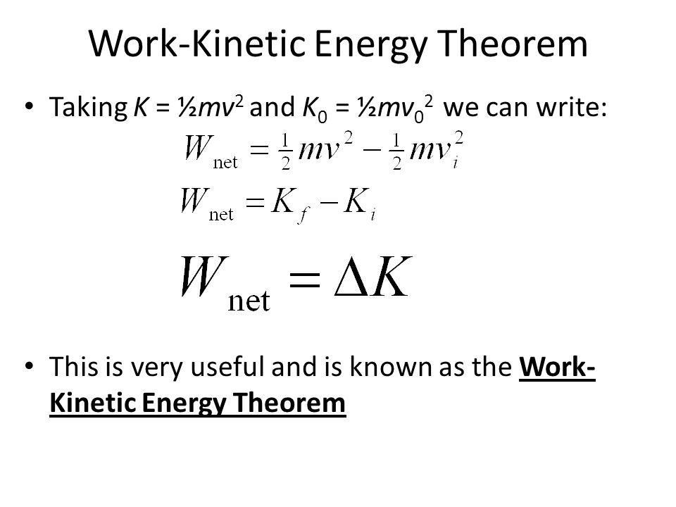 Work-Kinetic Energy Theorem Taking K = ½mv 2 and K 0 = ½mv 0 2 we can write: This is very useful and is known as the Work- Kinetic Energy Theorem