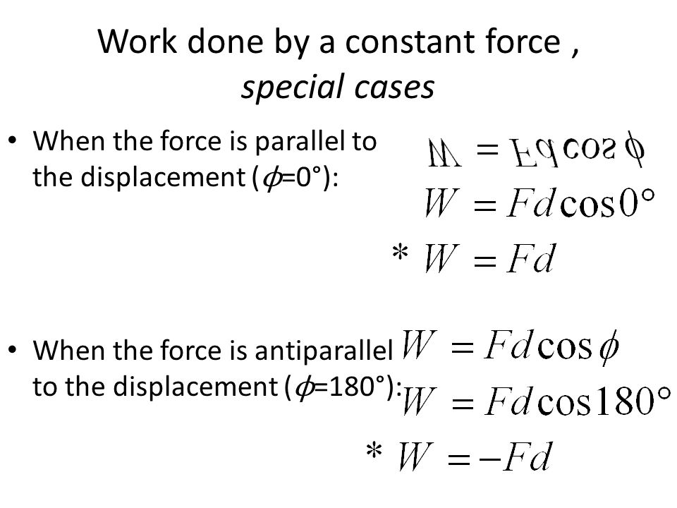 Work done by a constant force, special cases When the force is parallel to the displacement ( ϕ =0°): When the force is antiparallel to the displaceme
