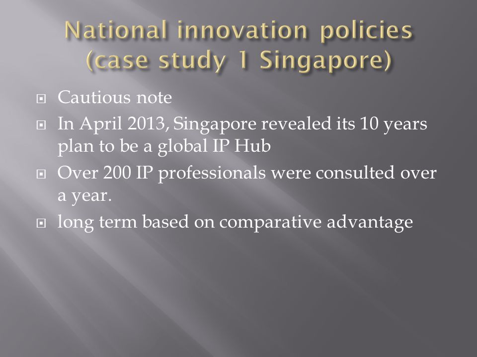  Cautious note  In April 2013, Singapore revealed its 10 years plan to be a global IP Hub  Over 200 IP professionals were consulted over a year.