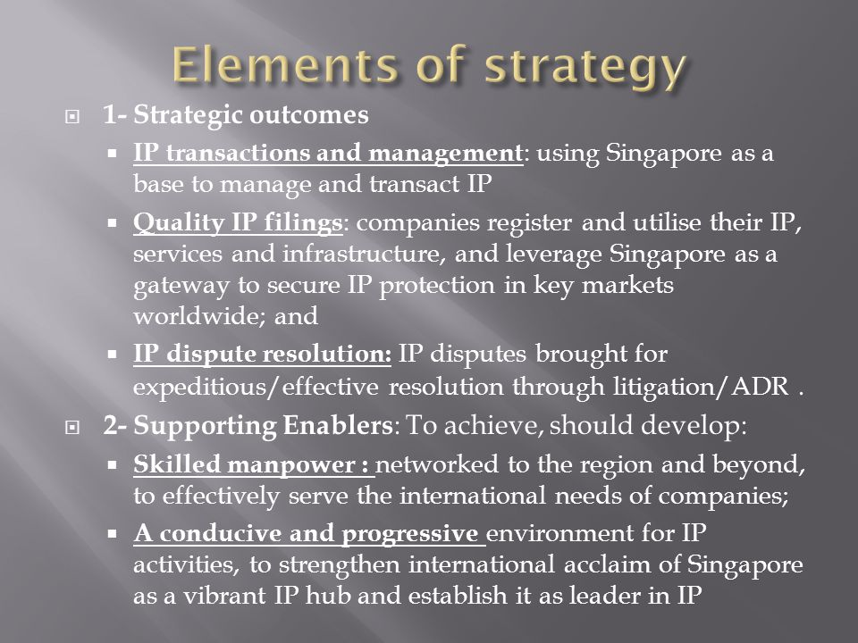  1- Strategic outcomes  IP transactions and management : using Singapore as a base to manage and transact IP  Quality IP filings : companies register and utilise their IP, services and infrastructure, and leverage Singapore as a gateway to secure IP protection in key markets worldwide; and  IP dispute resolution: IP disputes brought for expeditious/effective resolution through litigation/ADR.