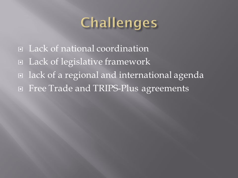  Lack of national coordination  Lack of legislative framework  lack of a regional and international agenda  Free Trade and TRIPS-Plus agreements