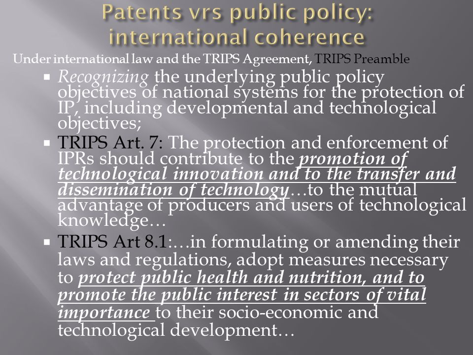 Under international law and the TRIPS Agreement, TRIPS Preamble  Recognizing the underlying public policy objectives of national systems for the protection of IP, including developmental and technological objectives;  TRIPS Art.