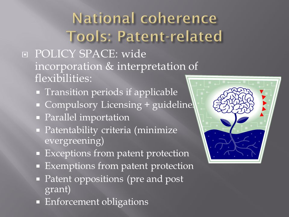  POLICY SPACE: wide incorporation & interpretation of flexibilities:  Transition periods if applicable  Compulsory Licensing + guidelines  Parallel importation  Patentability criteria (minimize evergreening)  Exceptions from patent protection  Exemptions from patent protection  Patent oppositions (pre and post grant)  Enforcement obligations
