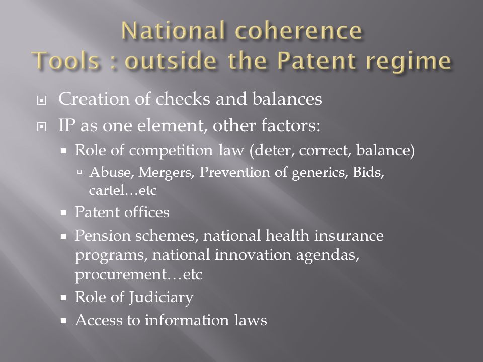  Creation of checks and balances  IP as one element, other factors:  Role of competition law (deter, correct, balance)  Abuse, Mergers, Prevention