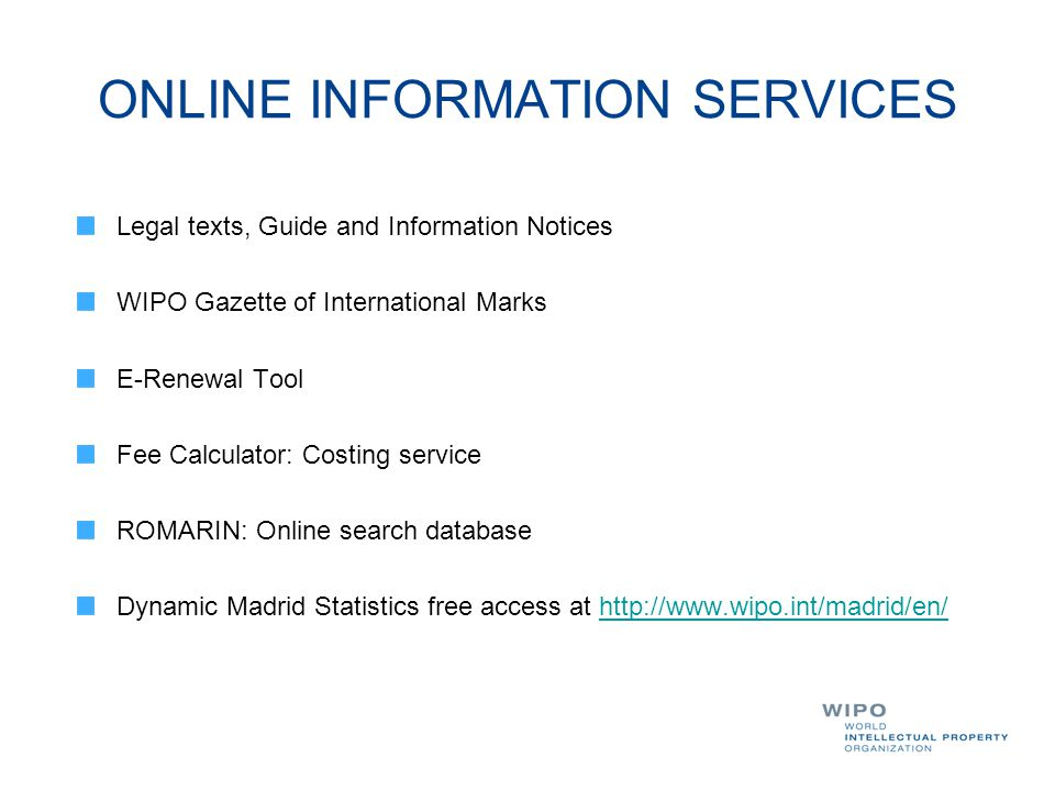 ONLINE INFORMATION SERVICES Legal texts, Guide and Information Notices WIPO Gazette of International Marks E-Renewal Tool Fee Calculator: Costing serv