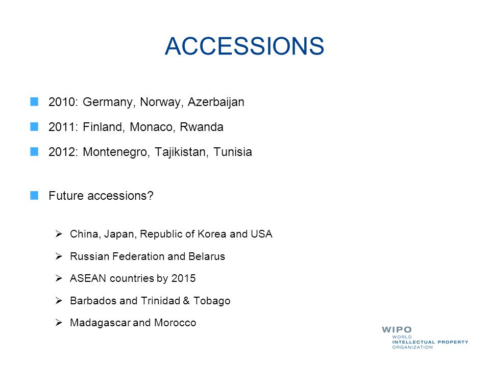 ACCESSIONS 2010: Germany, Norway, Azerbaijan 2011: Finland, Monaco, Rwanda 2012: Montenegro, Tajikistan, Tunisia Future accessions?  China, Japan, Re