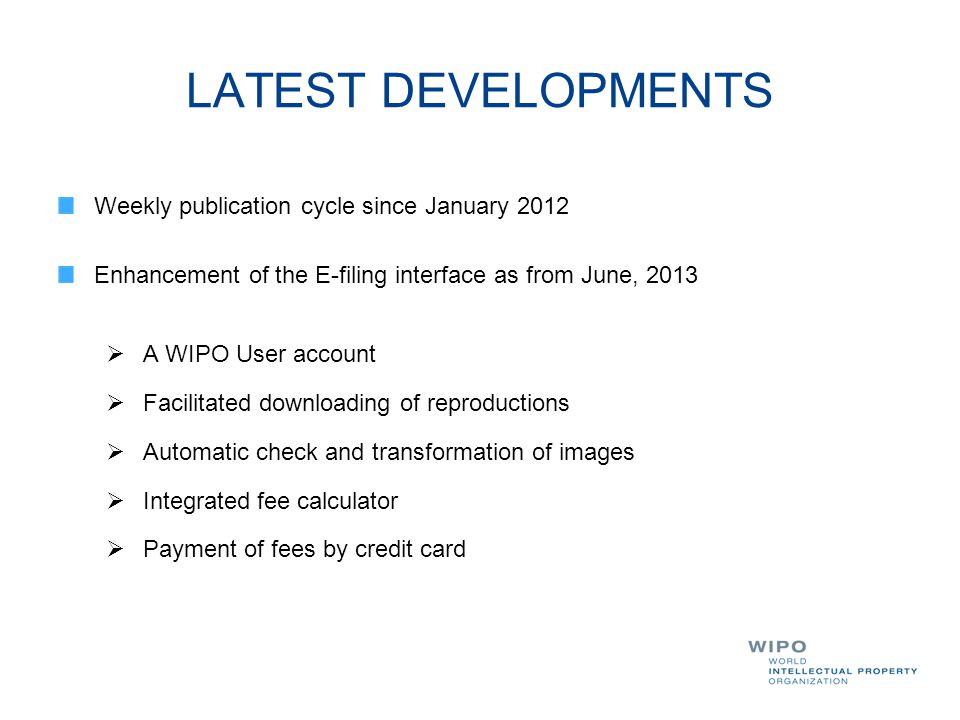 LATEST DEVELOPMENTS Weekly publication cycle since January 2012 Enhancement of the E-filing interface as from June, 2013  A WIPO User account  Facil