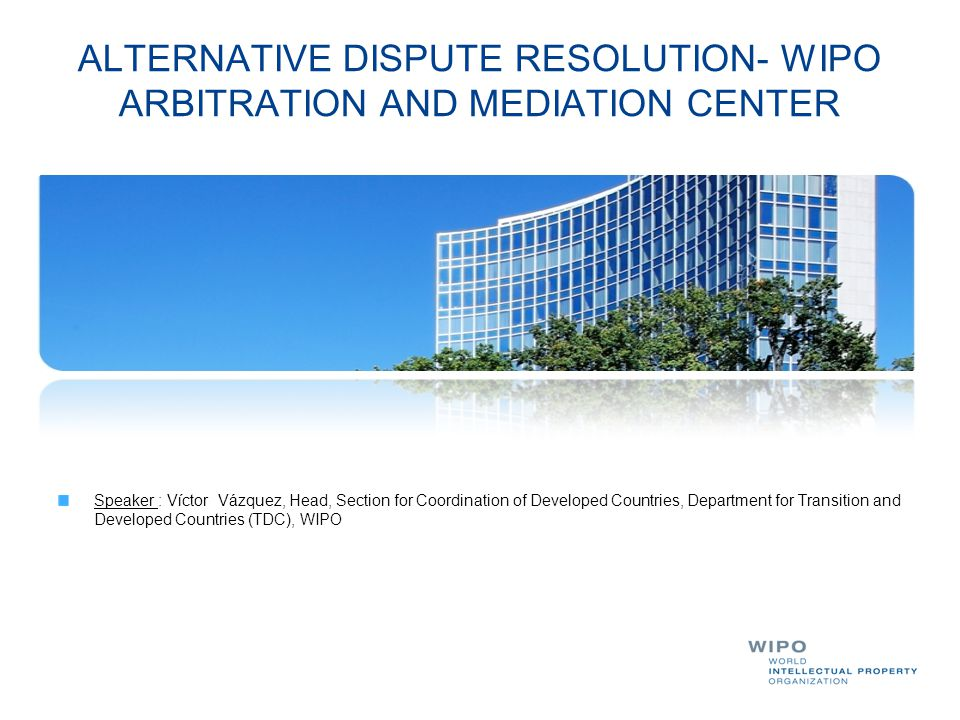 ALTERNATIVE DISPUTE RESOLUTION- WIPO ARBITRATION AND MEDIATION CENTER Speaker : Víctor Vázquez, Head, Section for Coordination of Developed Countries,