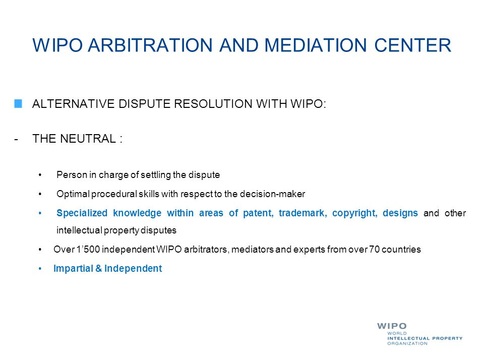 WIPO ARBITRATION AND MEDIATION CENTER ALTERNATIVE DISPUTE RESOLUTION WITH WIPO: -THE NEUTRAL : Person in charge of settling the dispute Optimal proced