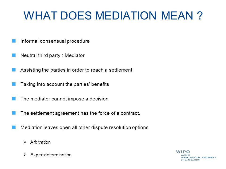 WHAT DOES MEDIATION MEAN ? Informal consensual procedure Neutral third party : Mediator Assisting the parties in order to reach a settlement Taking in