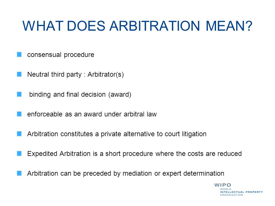 WHAT DOES ARBITRATION MEAN? consensual procedure Neutral third party : Arbitrator(s) binding and final decision (award) enforceable as an award under