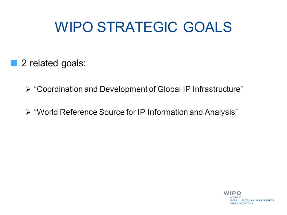 "WIPO STRATEGIC GOALS 2 related goals:  ""Coordination and Development of Global IP Infrastructure""  ""World Reference Source for IP Information and An"