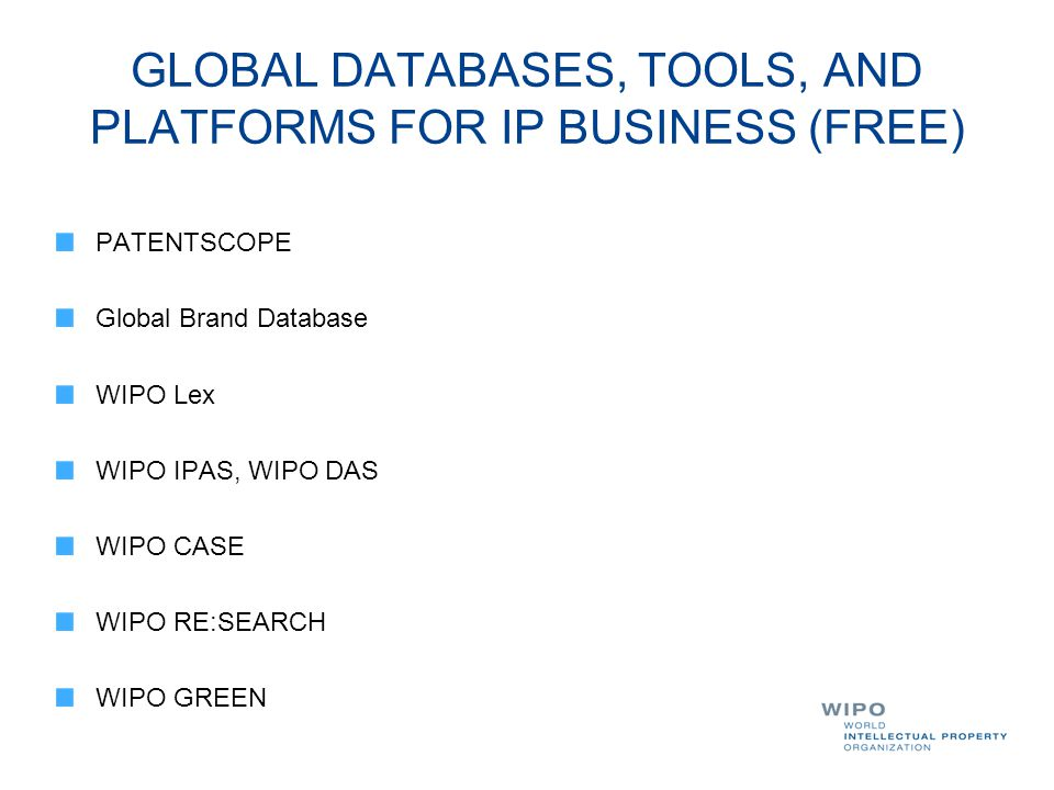 GLOBAL DATABASES, TOOLS, AND PLATFORMS FOR IP BUSINESS (FREE) PATENTSCOPE Global Brand Database WIPO Lex WIPO IPAS, WIPO DAS WIPO CASE WIPO RE:SEARCH