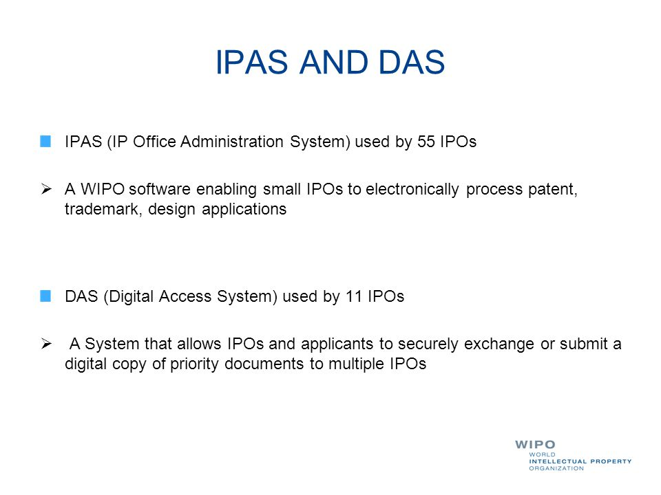 IPAS AND DAS IPAS (IP Office Administration System) used by 55 IPOs  A WIPO software enabling small IPOs to electronically process patent, trademark,