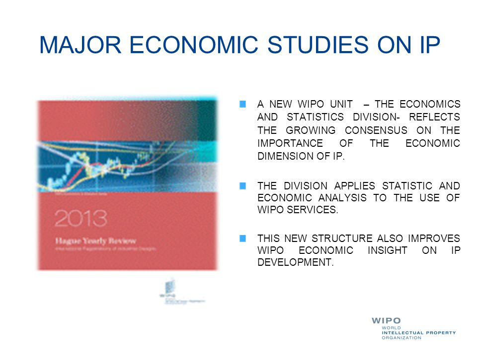 MAJOR ECONOMIC STUDIES ON IP A NEW WIPO UNIT – THE ECONOMICS AND STATISTICS DIVISION- REFLECTS THE GROWING CONSENSUS ON THE IMPORTANCE OF THE ECONOMIC