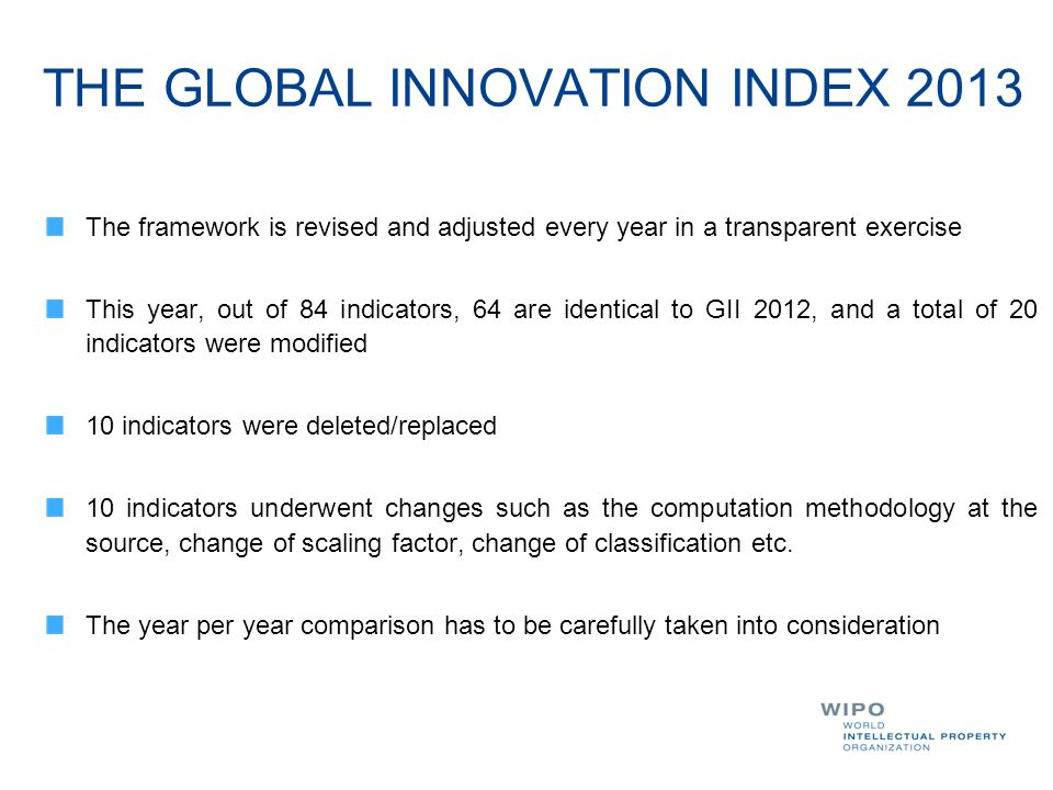 THE GLOBAL INNOVATION INDEX 2013 The framework is revised and adjusted every year in a transparent exercise This year, out of 84 indicators, 64 are id