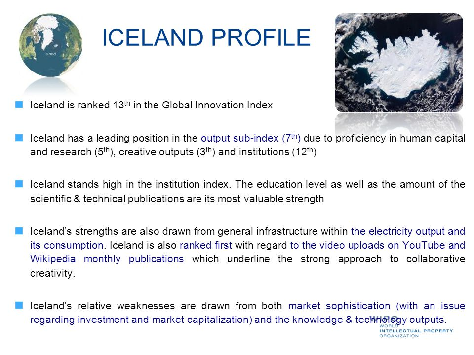 ICELAND PROFILE Iceland is ranked 13 th in the Global Innovation Index Iceland has a leading position in the output sub-index (7 th ) due to proficien