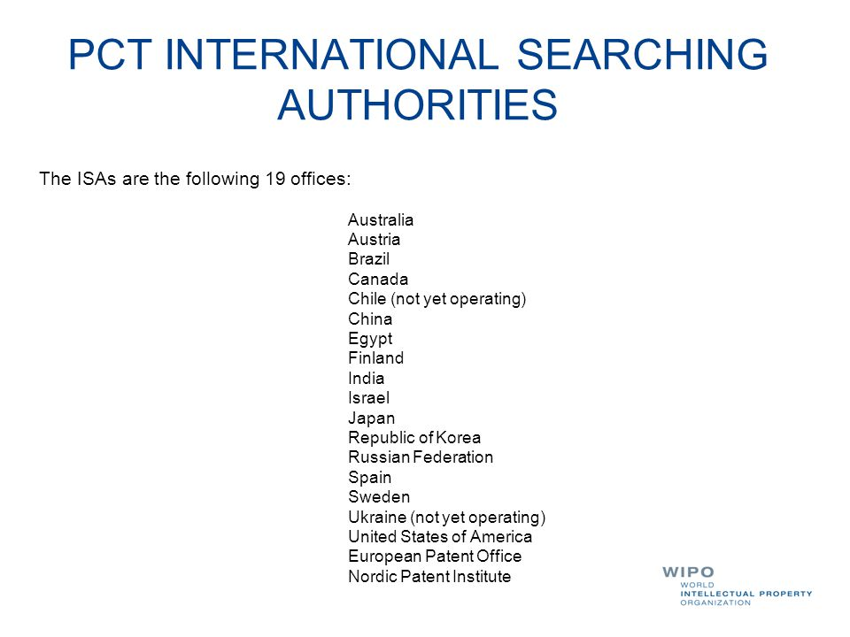 PCT INTERNATIONAL SEARCHING AUTHORITIES The ISAs are the following 19 offices: Australia Austria Brazil Canada Chile (not yet operating) China Egypt F