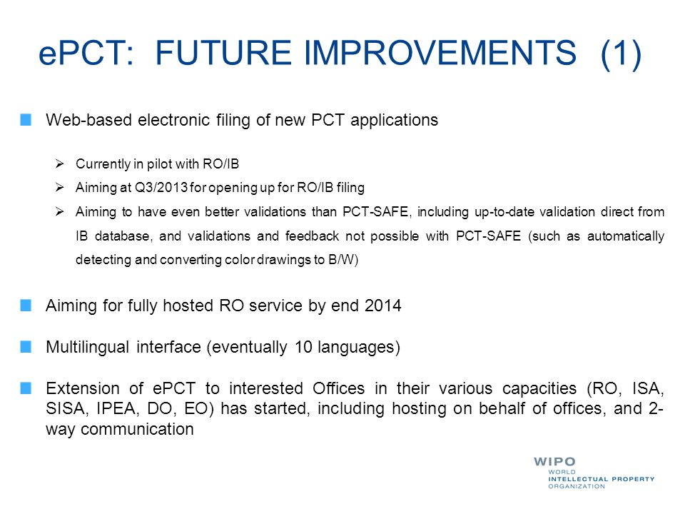 ePCT: FUTURE IMPROVEMENTS (1) Web-based electronic filing of new PCT applications  Currently in pilot with RO/IB  Aiming at Q3/2013 for opening up f