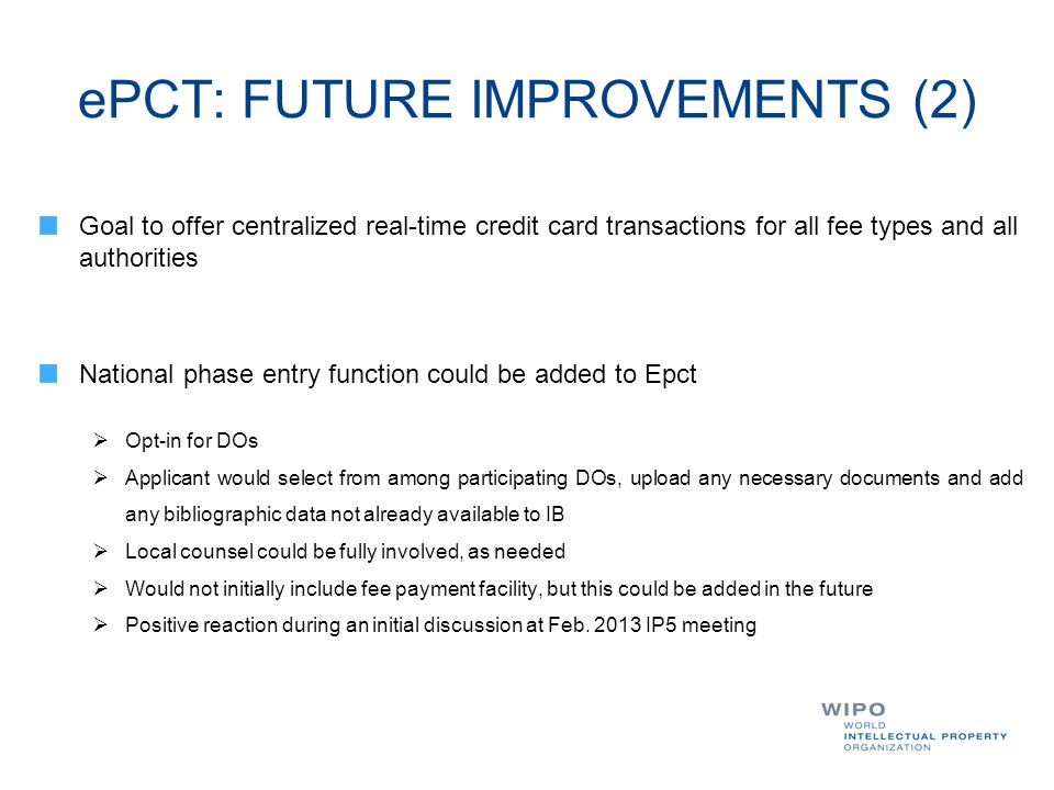ePCT: FUTURE IMPROVEMENTS (2) Goal to offer centralized real-time credit card transactions for all fee types and all authorities National phase entry