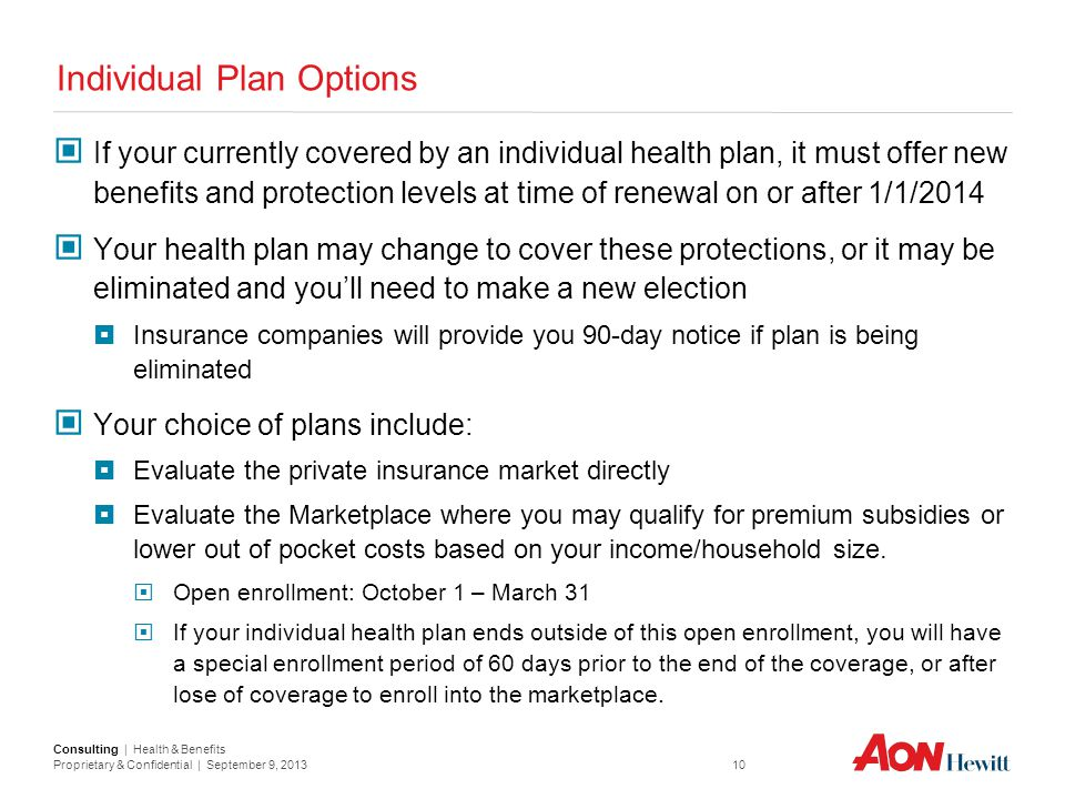 Consulting | Health & Benefits Proprietary & Confidential | September 9, 2013 10 Individual Plan Options If your currently covered by an individual he