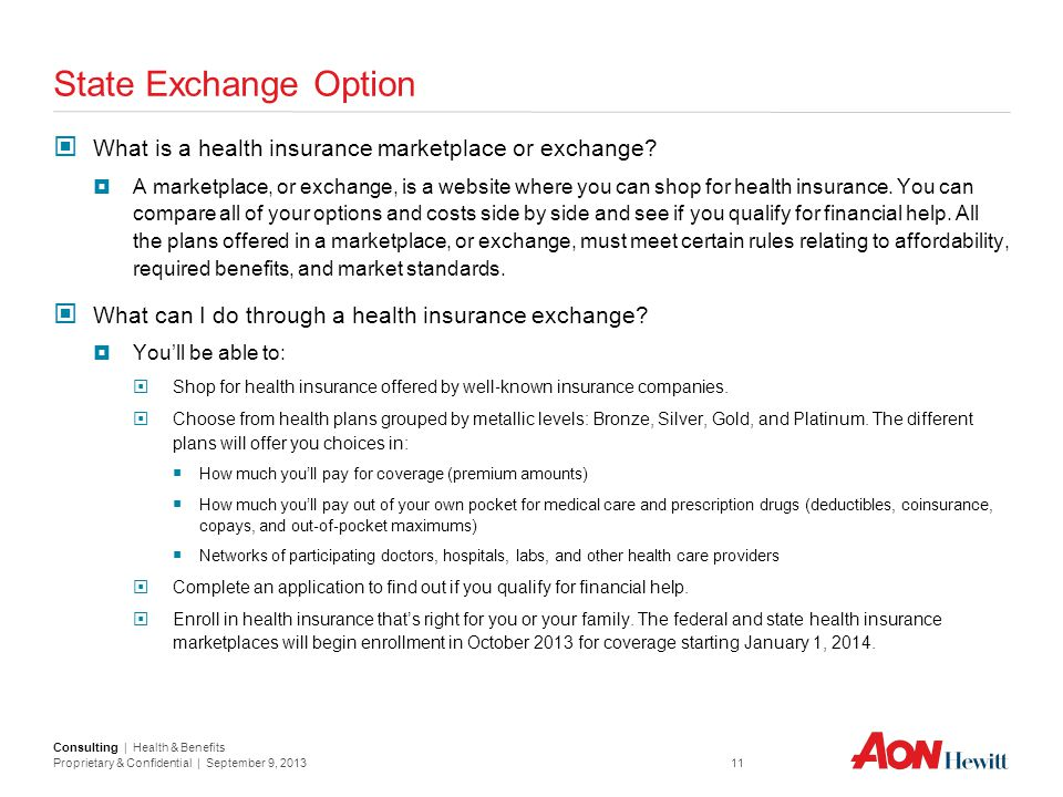 Consulting | Health & Benefits Proprietary & Confidential | September 9, 2013 11 State Exchange Option What is a health insurance marketplace or excha