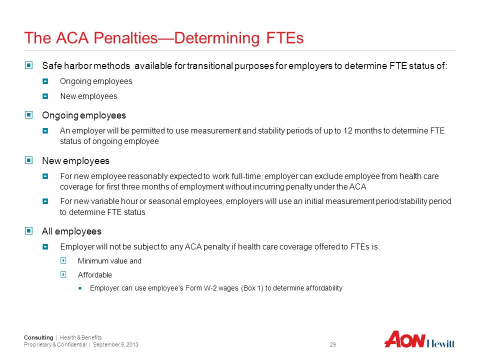 Consulting | Health & Benefits Proprietary & Confidential | September 9, 2013 29 The ACA Penalties—Determining FTEs Safe harbor methods available for