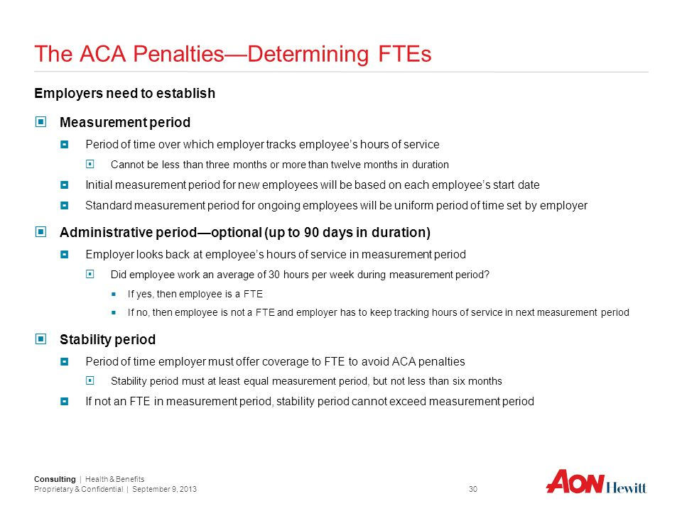 Consulting | Health & Benefits Proprietary & Confidential | September 9, 2013 30 The ACA Penalties—Determining FTEs Employers need to establish Measur