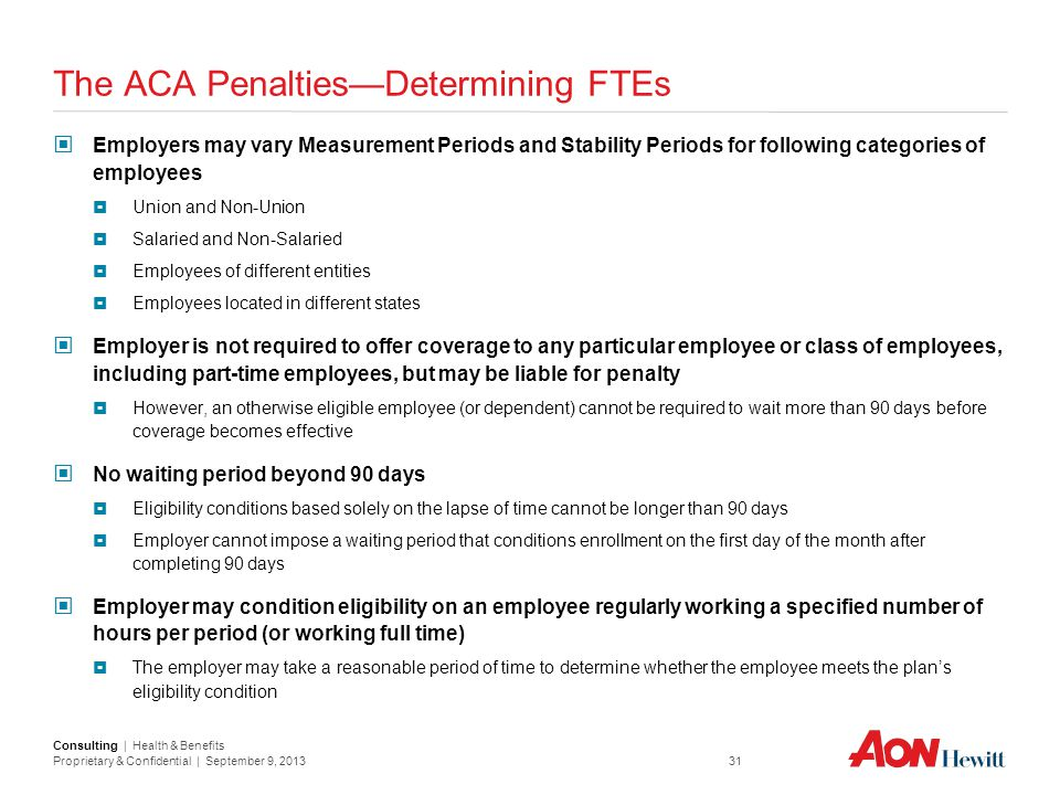 Consulting | Health & Benefits Proprietary & Confidential | September 9, 2013 31 The ACA Penalties—Determining FTEs Employers may vary Measurement Per