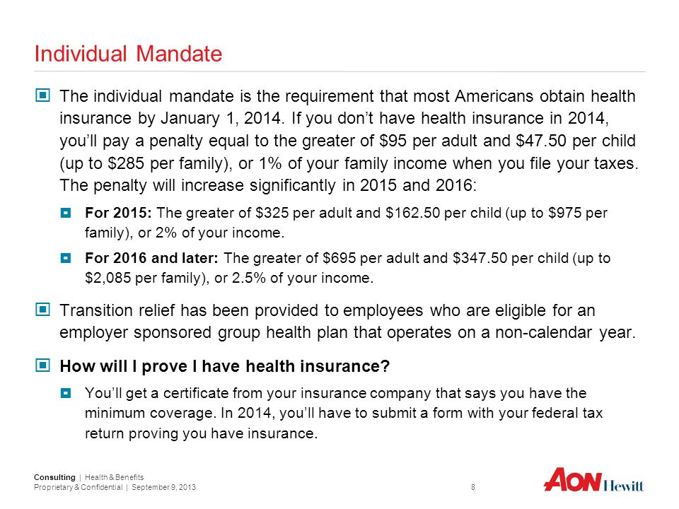Consulting | Health & Benefits Proprietary & Confidential | September 9, 2013 8 Individual Mandate The individual mandate is the requirement that most