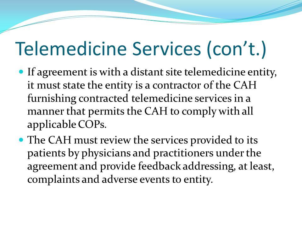 Telemedicine Services (con't.) If agreement is with a distant site telemedicine entity, it must state the entity is a contractor of the CAH furnishing contracted telemedicine services in a manner that permits the CAH to comply with all applicable COPs.