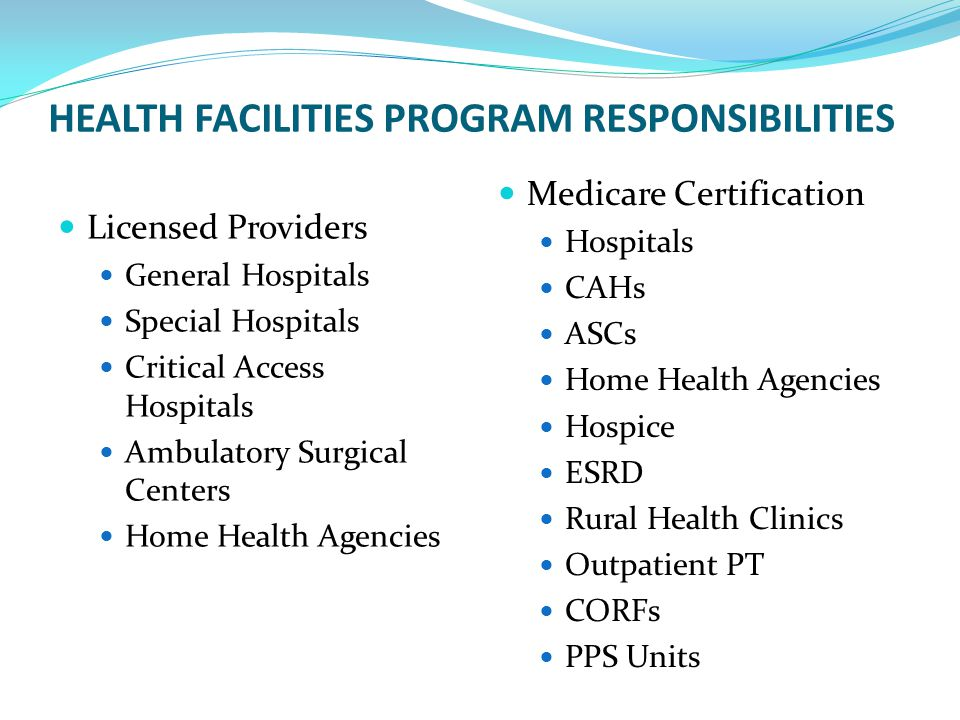 HEALTH FACILITIES PROGRAM RESPONSIBILITIES Licensed Providers General Hospitals Special Hospitals Critical Access Hospitals Ambulatory Surgical Centers Home Health Agencies Medicare Certification Hospitals CAHs ASCs Home Health Agencies Hospice ESRD Rural Health Clinics Outpatient PT CORFs PPS Units