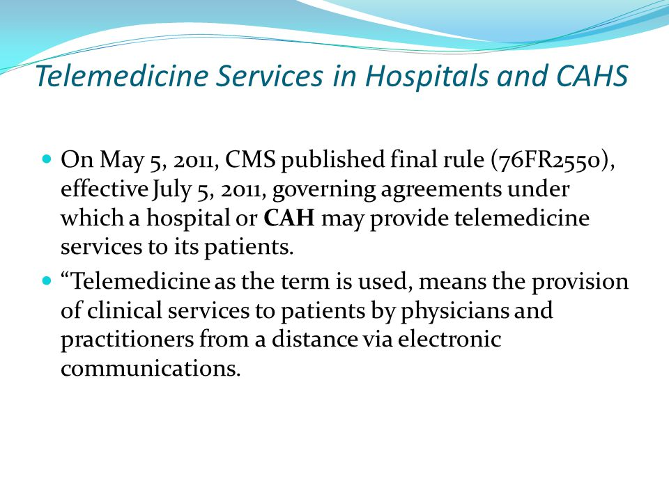 Telemedicine Services in Hospitals and CAHS On May 5, 2011, CMS published final rule (76FR2550), effective July 5, 2011, governing agreements under which a hospital or CAH may provide telemedicine services to its patients.