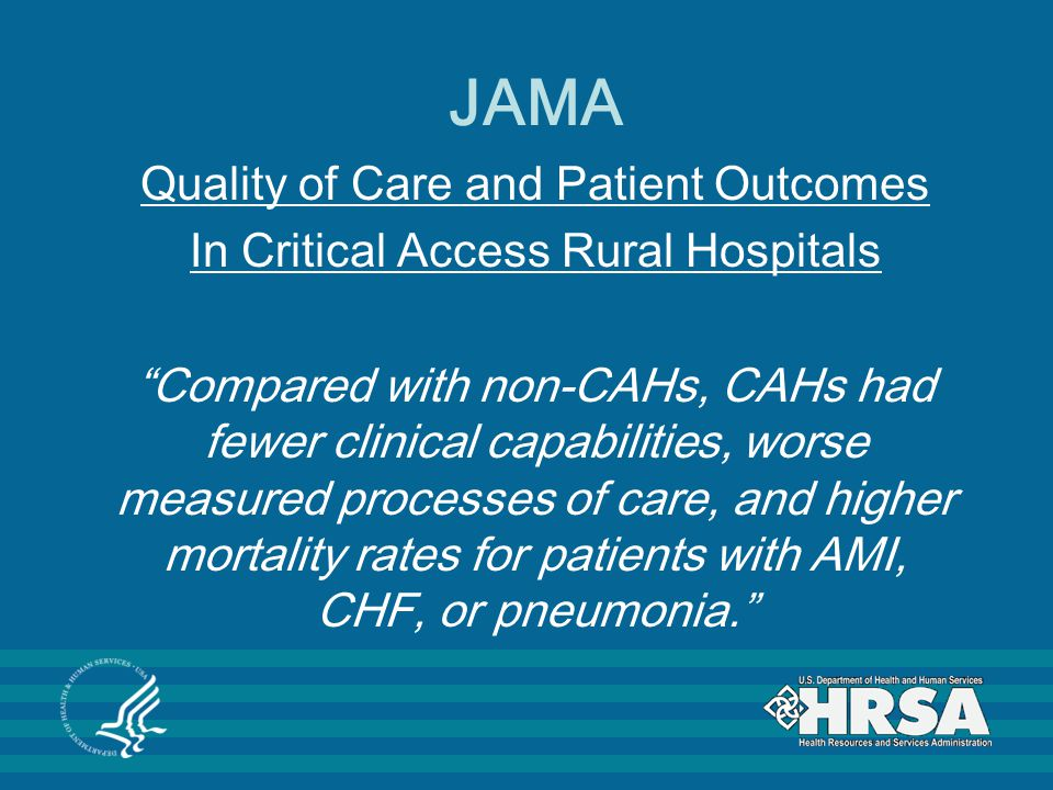 JAMA Quality of Care and Patient Outcomes In Critical Access Rural Hospitals Compared with non-CAHs, CAHs had fewer clinical capabilities, worse measured processes of care, and higher mortality rates for patients with AMI, CHF, or pneumonia.