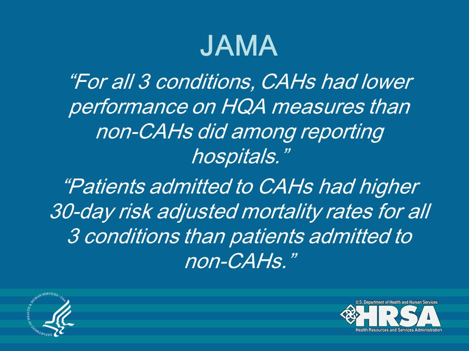 JAMA For all 3 conditions, CAHs had lower performance on HQA measures than non-CAHs did among reporting hospitals. Patients admitted to CAHs had higher 30-day risk adjusted mortality rates for all 3 conditions than patients admitted to non-CAHs.