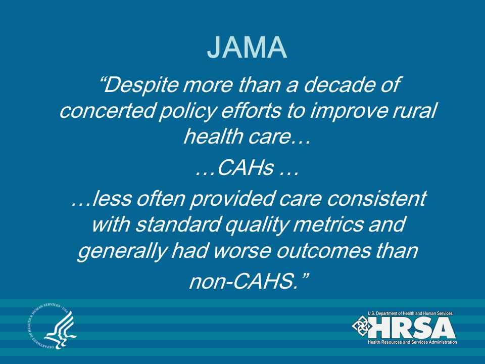 JAMA Despite more than a decade of concerted policy efforts to improve rural health care… …CAHs … …less often provided care consistent with standard quality metrics and generally had worse outcomes than non-CAHS.