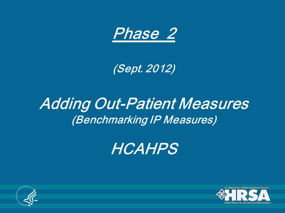 Phase 2 (Sept. 2012) Adding Out-Patient Measures (Benchmarking IP Measures) HCAHPS