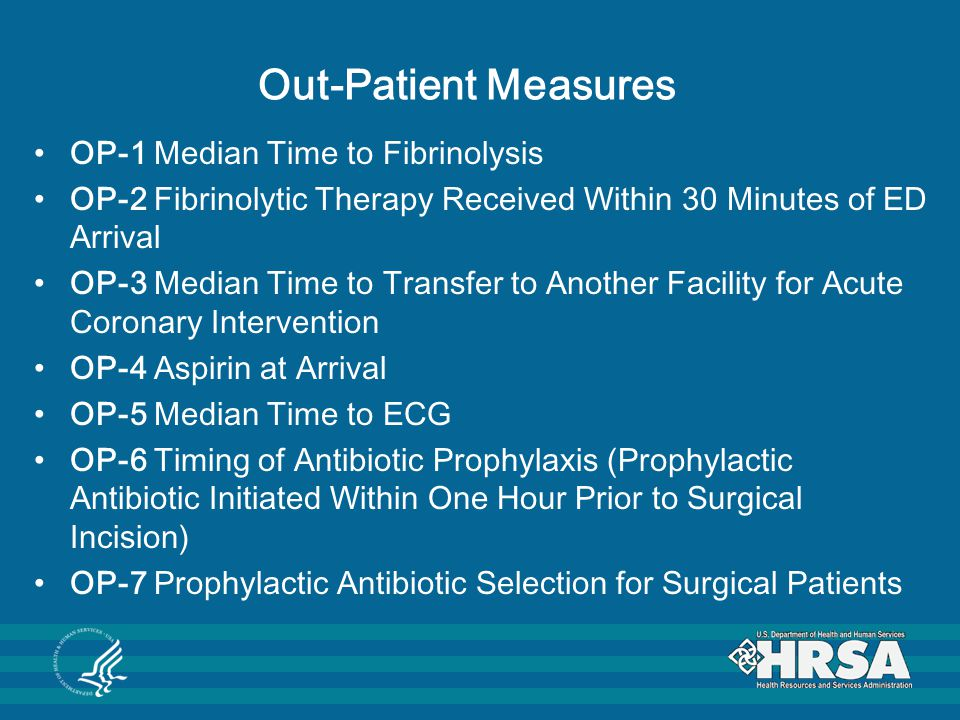 Out-Patient Measures OP-1 Median Time to Fibrinolysis OP-2 Fibrinolytic Therapy Received Within 30 Minutes of ED Arrival OP-3 Median Time to Transfer to Another Facility for Acute Coronary Intervention OP-4 Aspirin at Arrival OP-5 Median Time to ECG OP-6 Timing of Antibiotic Prophylaxis (Prophylactic Antibiotic Initiated Within One Hour Prior to Surgical Incision) OP-7 Prophylactic Antibiotic Selection for Surgical Patients