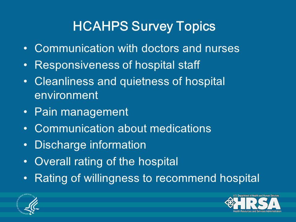 HCAHPS Survey Topics Communication with doctors and nurses Responsiveness of hospital staff Cleanliness and quietness of hospital environment Pain management Communication about medications Discharge information Overall rating of the hospital Rating of willingness to recommend hospital