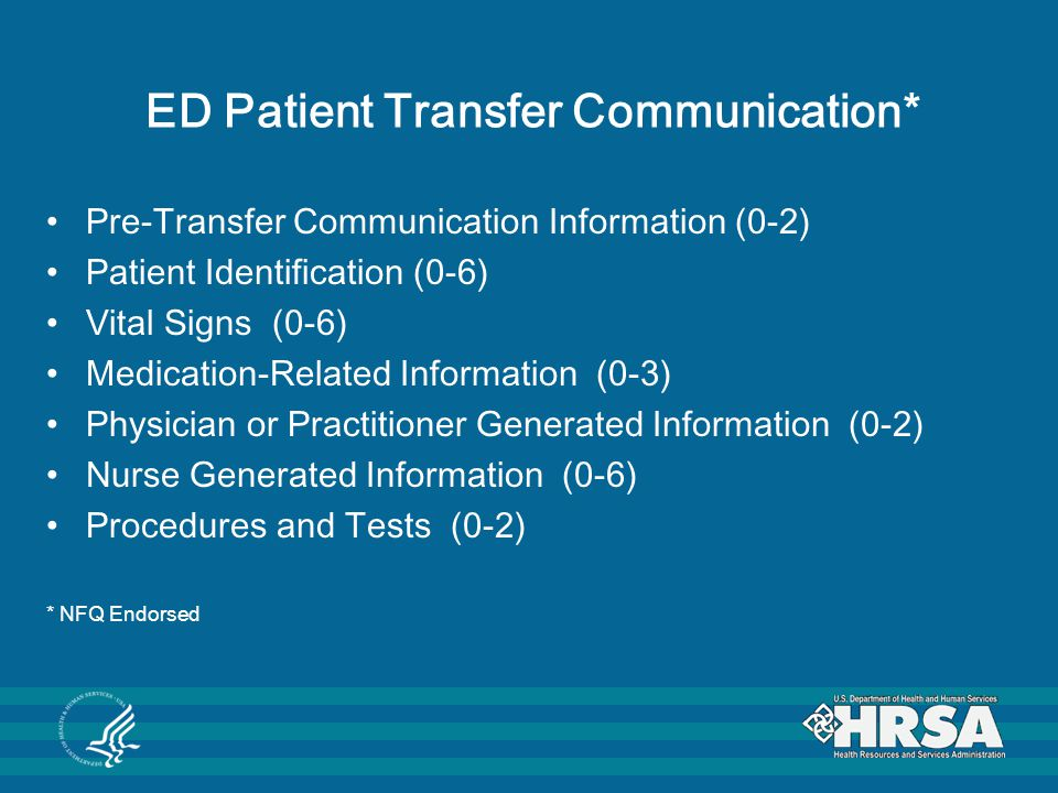 ED Patient Transfer Communication* Pre-Transfer Communication Information (0-2) Patient Identification (0-6) Vital Signs (0-6) Medication-Related Information (0-3) Physician or Practitioner Generated Information (0-2) Nurse Generated Information (0-6) Procedures and Tests (0-2) * NFQ Endorsed