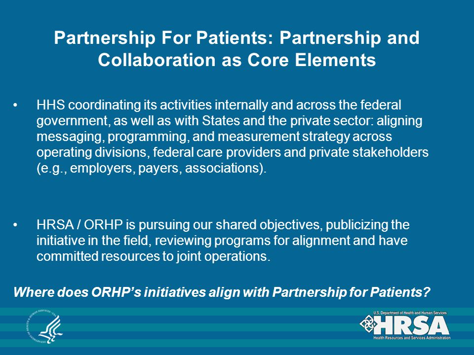 Partnership For Patients: Partnership and Collaboration as Core Elements HHS coordinating its activities internally and across the federal government, as well as with States and the private sector: aligning messaging, programming, and measurement strategy across operating divisions, federal care providers and private stakeholders (e.g., employers, payers, associations).