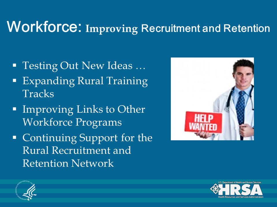Workforce: Improving Recruitment and Retention  Testing Out New Ideas …  Expanding Rural Training Tracks  Improving Links to Other Workforce Programs  Continuing Support for the Rural Recruitment and Retention Network